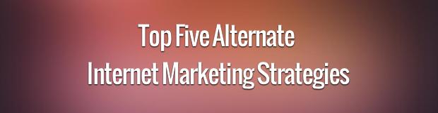 Top Five Alternate Internet Marketing Strategies
